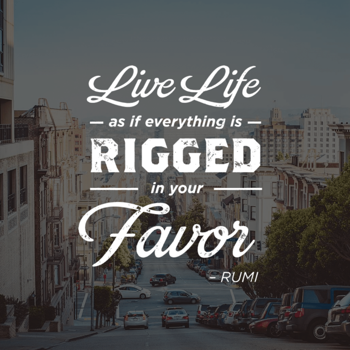 "Life Life as though everything is rigged in your favor"" - Rumi - Inspirational / Encouraging Quotes"
