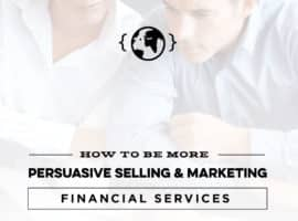 How To Be More Persuasive Selling and Marketing Financial Services